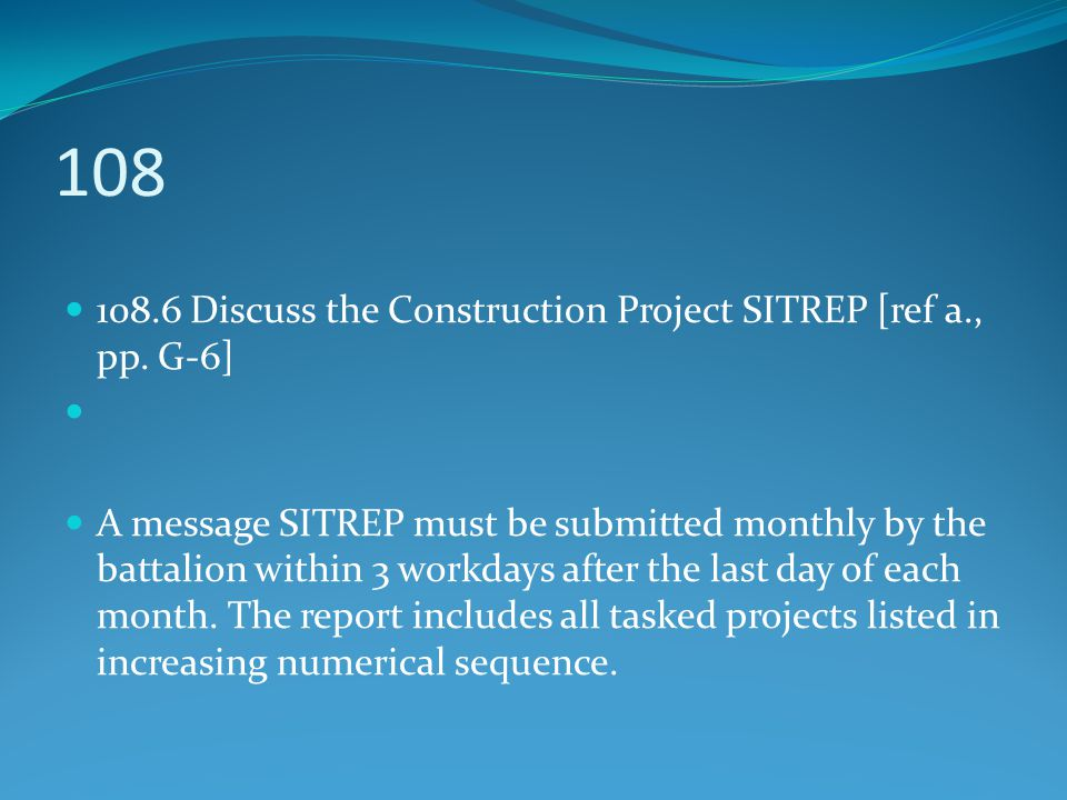 108 108.6 Discuss the Construction Project SITREP [ref a., pp. G-6]